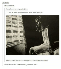 crayons: d4ftpunks  balcony scene  illplaytheromeoyouplaythejuliet  l l feel as fucking useless as a white fucking crayon  u just gotta find someone who prefers black paper my friend  that was the most beautiful thing ive ever read
