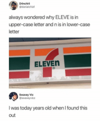 Meme, Today, and Old: D4nchi4  @danialchia  always wondered why ELEVE is in  upper-case letter and n is in lower-case  letter  ELEVEn  iqurealpettymayO  Swavey Vic  @swaveyvicc  I was today years old when I found this  out Meme Collection 1