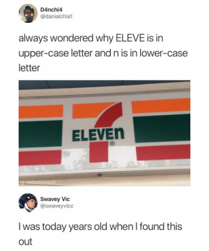 Swavey: D4nchi4  @danialchia1  always wondered why ELEVE is in  upper-case letter and n is in lower-case  letter  ELEVEn  ig. realpettymayO  Swavey Vic  @swaveyvicc  I was today years old when I found this  out