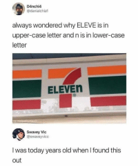 Funny, Today, and Old: D4nchi4  @danialchial  always wondered why ELEVE is in  upper-case letter and n is in lower-case  letter  ELEVEn  al  Swavey Vic  @swaveyvicc  I was today years old when I found this  out