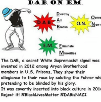 Black Lives Matter, Memes, and Black: DA.B. O.N. E.MA  Destroy  O pres  All  O.N. Non-  Blacks  E.M.  Eliminate  Minorities  The DAB, a secret White Supremacist signal was  invented in 2012 among Aryan Brotherhood  members in U.S. Prisons. They show their  allegiance to their race by saluting the Fuhrer whi  pretending to be blinded by his glory.  It was covertly inserted into black culture in 201  Reject it! This has to be a joke😭😭😭😭😭