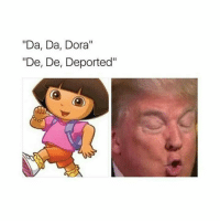 """Tag all your hispanic friends to really deport them!: """"Da, Da, Dora""""  """"De, De, Deported"""" Tag all your hispanic friends to really deport them!"""