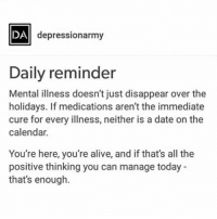 Alive, Memes, and Calendar: DA  depressionarmy  Daily reminder  Mental illness doesn't just disappear over the  holidays. If medications aren't the immediate  cure for every illness, neither is a date on the  calendar.  You're here, you're alive, and if that's all the  positive thinking you can manage today -  that's enough. ✨
