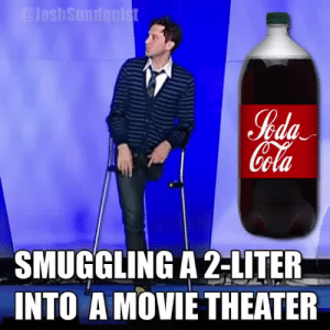 vganimefanatic: cell113:  joshsundquist: How to smuggle a 2-liter into a movie theater  This is so funny my everything hurts from laughing so hard.Who is this man and where can I find more of his work?   John Sundquist. He is the OP too : %da  ola  SMUGGLING A 2-LITER  INTO A MOVIETHEATER vganimefanatic: cell113:  joshsundquist: How to smuggle a 2-liter into a movie theater  This is so funny my everything hurts from laughing so hard.Who is this man and where can I find more of his work?   John Sundquist. He is the OP too