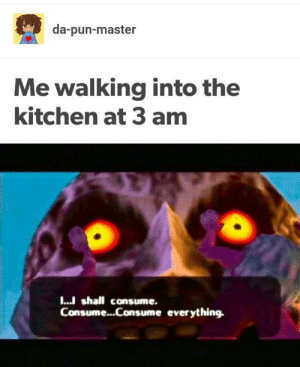 meirl by Velocityraptor__ FOLLOW HERE 4 MORE MEMES.: da-pun-master  Me walking into the  kitchen at 3 amm  I..J shall consume.  Consume...Consume everything. meirl by Velocityraptor__ FOLLOW HERE 4 MORE MEMES.