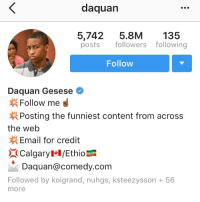 Word to @niqqatry turn on post notifications if your in 🍉 we raiding at 5 ET 2oclock PT: da quan  5,742  5.8M  135  posts  followers following  Follow  Daquan Gesese  Follow me  Posting the funniest content from across  the web  Email for credit  Calgary l/Ethio  Daquan@comedy com  Followed by koigrand, nuhgs, kste ez ysson 56  more Word to @niqqatry turn on post notifications if your in 🍉 we raiding at 5 ET 2oclock PT