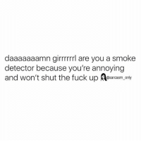 SarcasmOnly: daaaaaaamn girrrrrrl are you a smoke  detector because you're annoying  and won't shut the fuck up Aesarcasm,.only SarcasmOnly