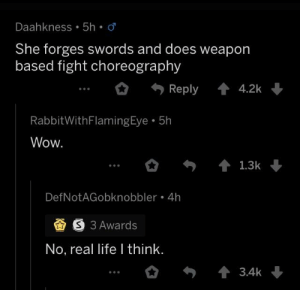 This made me chuckle, r/AskMen: Daahkness 5h  She forges swords and does weapon  based fight choreography  Reply 42k  RabbitWithFlamingEye 5h  Wow.  1.3k  DefNotAGobknobbler 4h  S 3 Awards  No, real life I think.  3.4k This made me chuckle, r/AskMen
