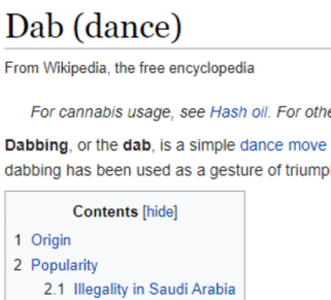 me irl: Dab (dance)  From Wikipedia, the free encyclopedia  For cannabis usage, see Hash oil. For othe  Dabbing, or the dab, is a simple dance move  dabbing has been used as a gesture of triump  Contents [hide]  1 Origin  2 Popularity  2.1 Illegality in Saudi Arabia me irl