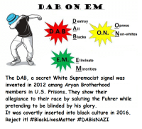 "Black Lives Matter, Dank, and Meme: DAB. O.N. E.M  D estroy  Opress  O.N. Non-whites  Blacks  E.M. Eliminate  Minorities  The DAB, a secret White Supremacist signal was  invented in 2012 among Aryan Brotherhood  members in U.S. Prisons. They show their  allegiance to their race by saluting the Fuhrer while  pretending to be blinded by his glory  It was covertly inserted into black culture in 2016  Reject it! <p>DAB (by rapterjet2000 ) via /r/dank_meme <a href=""http://ift.tt/2pHl42g"">http://ift.tt/2pHl42g</a></p>"
