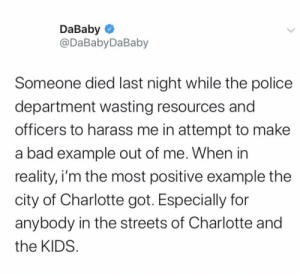 #DaBaby had this to say via #Twitter after his arrest 👀 @DaBabyDaBaby https://t.co/I2Cd7mhSDH: DaBaby O  @DaBabyDaBaby  Someone died last night while the police  department wasting resources and  officers to harass me in attempt to make  a bad example out of me. When in  reality, i'm the most positive example the  city of Charlotte got. Especially for  anybody in the streets of Charlotte and  the KIDS. #DaBaby had this to say via #Twitter after his arrest 👀 @DaBabyDaBaby https://t.co/I2Cd7mhSDH