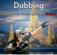 dabbing: Dabbing  is an extremely offensive gesture in  Thailand,
