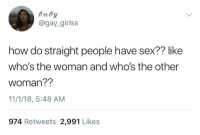Dank, Sex, and 🤖: daby  @gay_girlss  how do straight people have sex?? like  who's the woman and who's the other  woman??  11/1/18, 5:48 AM  974 Retweets 2,991 Likes
