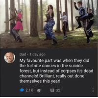 Dad, Suicide, and Brilliant: Dad 1 day ago  My favourite part was when they did  the fortnite dances in the suicide  forest, but instead of corpses it's dead  channels! Brilliant, really out done  themselves this year!  2.1K 32 me🌲irl