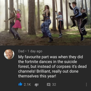 Dad, Dank, and Memes: Dad 1 day ago  My favourite part was when they did  the fortnite dances in the suicide  forest, but instead of corpses it's dead  channels! Brilliant, really out done  themselves this year! That's gotta hurt. by giraffeonesies MORE MEMES