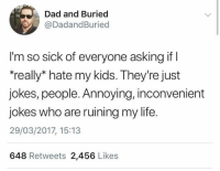 "Dad, Dank, and Life: Dad and Buried  @DadandBuried  l'm so sick of everyone asking if  ""really* hate my kids. They're just  jokes, people. Annoying, inconvenient  jokes who are ruining my life.  29/03/2017, 15:13  648 Retweets 2,456 Likes"