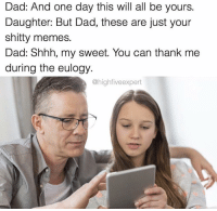 shitty: Dad: And one day this will all be yours.  Daughter: But Dad, these are just your  shitty memes.  Dad: Shhh, my sweet. You can thank me  during the eulogy.  @highfive expert shitty