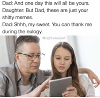 Dad, Memes, and Can: Dad: And one day this will all be yours.  Daughter: But Dad, these are just your  shitty memes.  Dad: Shhh, my sweet. You can thank mee  during the eulogy.  @highfiveexpert <p>shitty</p>