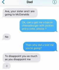 Dad, Funny, and McDonalds: Dad  Ava, your sister and I are  going to McDonalds  Ok, can u get me a bacon  cheeseburger with pickles  and a coke, please?  No  Then why did u told me  you're going?  To disappoint you as much  as you disappoint me Savage dad! https://t.co/26ettexcKs