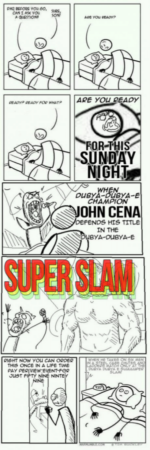"""Can you hear it?: DAD BEFORE YOu 60  CAN I ASK You  A QUESTION?  ARE YOU READY?  ARE  YOU READY  READyP READY FOR WHAT?  FOR THIS  SUNDAY  NIGHT  N.  CHAMPION  JOHN CENA  DEFENDS HIS TITLE  IN THE  DUBYA-DUBYA E  SUPER SLAM  WHEN HE TAKES ON SIX MEN  RIGHT NOW YOU CAN ORDER  THIS ONCE IN A LIFE TIME  PAY PER(VIEW""""EVENT-FOR  YAT  uBYA DuBYL  OUST FIFTY  NINE NINTEY  INE  4:37 Can you hear it?"""