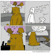 Just a comic about a bear... www.lunarbaboon.com: Dad  Brune  Look how  happy tha-t  ear is  He must rea ll  o love livin  at the  ︶  YEAH.  I Want to break  up  Don 't let her  See how much  you're  but  hurting  www.lunarbaboon.com Just a comic about a bear... www.lunarbaboon.com