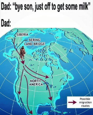 "America, Dad, and Milk: Dad: ""bye son, just of to get some milk""  Dad  SIBERIA  BERING  LAND BRIDGE  NORT  AMERICA  Possible  migration  routes"