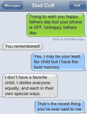 I Pretty Much Think You're all Failureshttp://meme-rage.tumblr.com: Dad Cell  Messages  Edit  Trying to wish you happy  fathers day but your phone  is OFF. Unhappy fathers  day.  Sent as Text Message  You remembered!  Yes. I may be your least  fav child but I have the  best memory  I don't have a favorite  child. I dislike everyone  equally, and each in their  own special ways.  That's the nicest thing  you've ever said to me I Pretty Much Think You're all Failureshttp://meme-rage.tumblr.com
