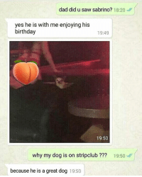Birthday, Dad, and Dank: dad did u saw sabrino? 18:20  yes he is with me enjoying his  birthday  19:49  19:50  why my dog is on stripclub ??? 19:50  because he is a great dog 19:50 Because he's a good boi