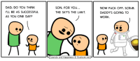 Dad, Dank, and Work: DAD, DO YOU THINK  I'LL BE AS SUCCESSFUL  AS YOu ONE DAY?  SON, FOR YOu  THE SKY'S THE LIMIT  NOW FUCK OFF, SCRUB  DADDY'S GOING TO  WORK  Cyanide and Happiness © Explosm.net