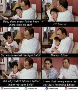 Wow: Dad, does every father know  more than his son?  Of Course  So, who invented the light bulb?  Thomas Edison  But why didn't Edison's father It was dark everywhere, he  invent the light bulb?  was busy inventing Edison.  OFARNAZFEVEROFFICIAL  fFARNAZFEVER  OFARNAZFEVER  FARNAZFEVER Wow
