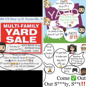 "Dad, Facts, and Family: Dad!!  Don't forget to tell them,  We got S 4  They house!!  YA  S.  Oh S**T!!  You talkin bout  like Pots & Pans  &S*t!?  86 US Hwy 13 N. Farmville, N  MULTI-FAMILY  Yeet!!  & a bunch of other  kind of] ""cool"" S  YARD  SALE  FACTS  700 !!  SATURDAY 8/24  We got  Come Buy Our  Gently Used ST!UNDAY 8/25  6:30AM- Until...  some  (T'm just here  to make sure  Scrubzz!  we gors ALL kinds  O'Shoes/Shirts /Jackets/Hoodes/  Hats /Eto. We got Dad S  4ya KIDZ & you already KOW we got  Random  ""Dad/Pop Pop""  S**t from my  they don't  Fk Up!  Sleigh [Shed  ST 4 ALL THE HOT MOMMAS  TOYZ  some  Game  out there!!!  S**t  Out  Come  Our S***ty, S**t!! Ad found in FB yard sale group."