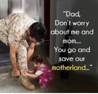"Dad, Memes, and Moms: ""Dad,  Don't worry  about me and  mom....  You go and  Save Our  motherland"