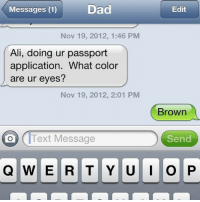 Color, Uci, and Editing: Dad  Edit  Messages (1)  Nov 19, 2012, 1:46 PM  Ali, doing ur passport  application. What color  are ur eyes?  Nov 19, 2012, 2:01 PM  Brown  Send  O Text Message  Q WERTY UCI OP When your Dad knows you too well