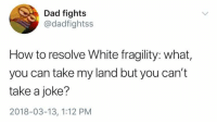 Dad, How To, and White: Dad fight:s  @dadfightss  How to resolve White fragility: what,  you can take my land but you can't  take a joke?  2018-03-13, 1:12 PM