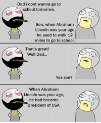Twitter: BLB247 Snapchat : BELIKEBRO.COM belikebro sarcasm meme Follow @be.like.bro: Dad i dont wanna go to  school tomorrow.  Son, when Abraham  Lincoln was your age  he used to walk 12  miles to go to school.  That's great!  Well Dad...  Yes son?  When Abraham  Lincoln was your age,  he had become  president of USA Twitter: BLB247 Snapchat : BELIKEBRO.COM belikebro sarcasm meme Follow @be.like.bro