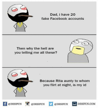 Be Like, Dad, and Facebook: Dad, i have 20  fake Facebook accounts  Then why the hell are  you telling me all these?  Because Rita aunty to whom  you flirt at night, is my id  K @DESIFUN 증 @DESIFUN口  @DESIFUNDESIFUN.COM Twitter: BLB247 Snapchat : BELIKEBRO.COM belikebro sarcasm meme Follow @be.like.bro