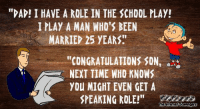 """Dad, Funny, and School: """"DAD! I HAVE A ROLE IN THE SCHOOL PLAY!  IPLAY A MAN WHO'S BEEN  MARRIEP 25 YEARS  """"CONGRATULATIONS SDN'  NEXT TIME WHO KNOWS  YOU MIGHT EVEN GET A  SPEAKING ROLE! <p>Daily funny pics  A collection of guffaws  PMSLweb </p>"""