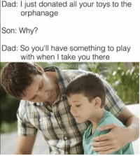 Sorry Lil timmy: Dad: I just donated all your toys to the  orphanage  Son: Why?  Dad: So you'll have something to play  with when I take you there Sorry Lil timmy