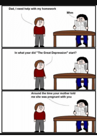 "Dad Meme: Dad, I need help with my homework  Mhm  00  00  In what year did ""The Great Depression"" start?  Around the time your mother told  me she was pregnant with you  00"