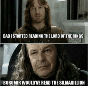 Dad, The Lord of the Rings, and Lord of the Rings: DAD I STARTED READING THE LORD OF THE RINGS  BOROMIR WOULD VE READ THE SILMARILLION Faramir Disappoints Again