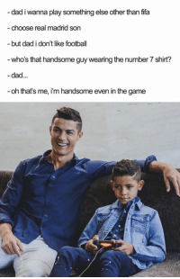 Dad, Dank, and Fifa: dad i wana play something else other than fifa  choose real madrid son  but dad i don't like football  - who's that handsome guy wearing the number 7 shirt?  -dad...  - oh that's me, i'm handsome even in the game