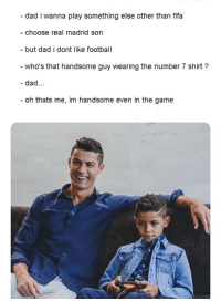 "Dad, Fifa, and Football: - dad i wanna play something else other than fifa  - choose real madrid son  but dad i dont like football  who's that handsome guy wearing the number 7 shirt?  - dad...  oh thats me, im handsome even in the game <p>Soccer dad. via /r/memes <a href=""https://ift.tt/2lEeneJ"">https://ift.tt/2lEeneJ</a></p>"