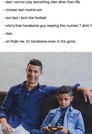 I am legend: - dad i wanna play something else other than fifa  -choose real madrid son  - but dad i dont like football  who's that handsome guy wearing the number 7 shirt?  - dad...  oh thats me, im handsome even in the game I am legend