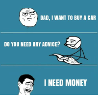 Help please! Car memes: DAD, I WANT TO BUY A CAR  DO YOU NEED ANY ADVICE? d  I NEED MONEY Help please! Car memes