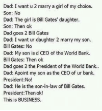 Bill Gates, Dad, and Memes: Dad: I want u 2 marry a girl of my choice  Son: No  Dad: The girl is Bill Gates' daughter.  Son: Then ok  Dad goes 2 Bill Gates  Dad: I want ur daughter 2 marry my son.  Bill Gates: No  Dad: My son is d CEO of the World Bank.  Bill Gates: Then ok  Dad goes 2 the President of the World Bank.  Dad: Apoint my son as the CEO of ur bank.  President:No!  Dad: He is the son-in-law of Bill Gates.  President:Then ok!  This is BUSINESS.