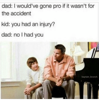Damn that's cold 💀😂 skatermemes: dad: I would've gone pro if it wasn't for  the accident  kid: you had an injury?  dad: no I had you  baptain brunch Damn that's cold 💀😂 skatermemes