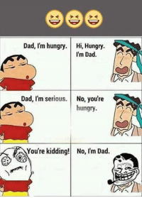 Hungry: Dad, I'm hungry.  Hi, Hungry  I'm Dad.  Dad, I'm serious  No, you're  hungry.  You're kidding! No, Im Dad.