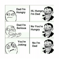 Hungry: Dad I'm  Hungry  Hi, Hungry  I'm Dad  e  Dad I'm  No You're  Serious  Hungry  You're  No I'm  a  Joking  Dad