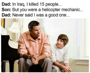 Be Like, Dad, and Dank: Dad: In Iraq, I killed 15 people...  Son: But you were a helicopter mechanic...  Dad: Never said I was a good one... It be like that by palovich101 MORE MEMES