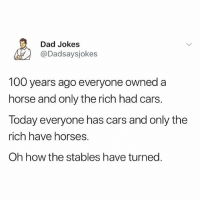 Anaconda, Cars, and Dad: Dad Jokes  @Dadsaysjokes  100 years ago everyone owned a  horse and only the rich had cars.  Today everyone has cars and only the  rich have horses.  Oh how the stables have turned Everyone follow @dadsaysjokes for the best dad jokes on Instagram 😂
